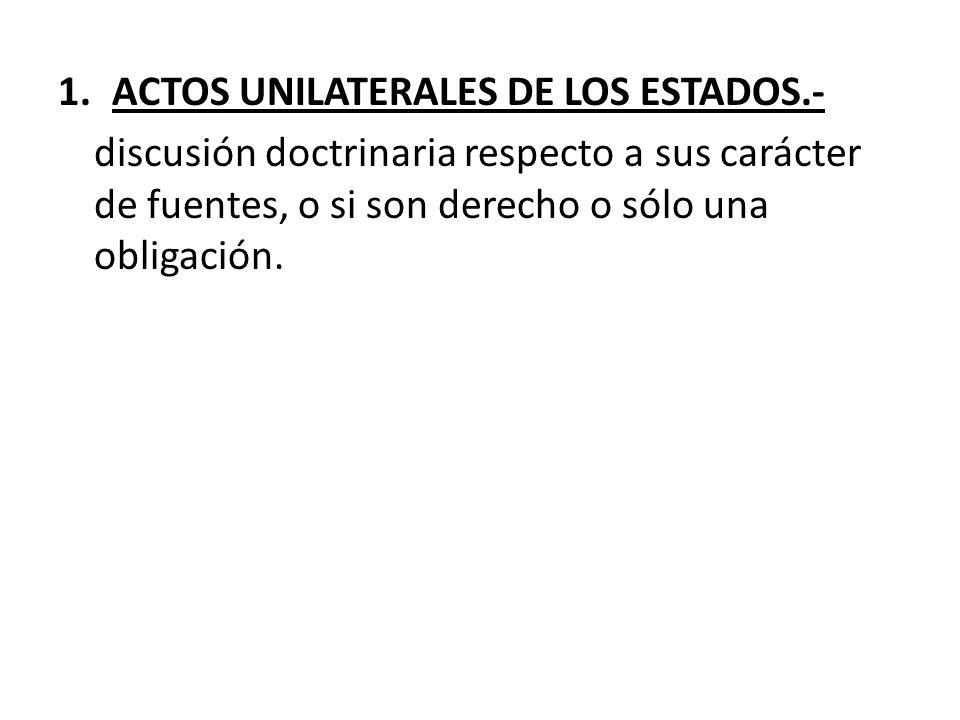1.ACTOS UNILATERALES DE LOS ESTADOS.- discusión doctrinaria respecto a sus carácter de fuentes, o si son derecho o sólo una obligación.