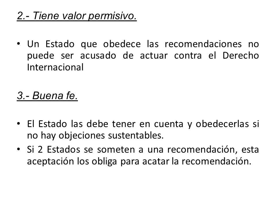 2.- Tiene valor permisivo. Un Estado que obedece las recomendaciones no puede ser acusado de actuar contra el Derecho Internacional 3.- Buena fe. El E