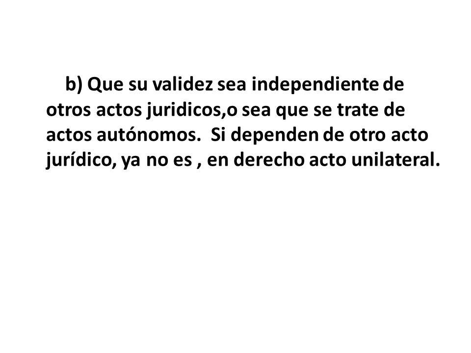 b) Que su validez sea independiente de otros actos juridicos,o sea que se trate de actos autónomos. Si dependen de otro acto jurídico, ya no es, en de
