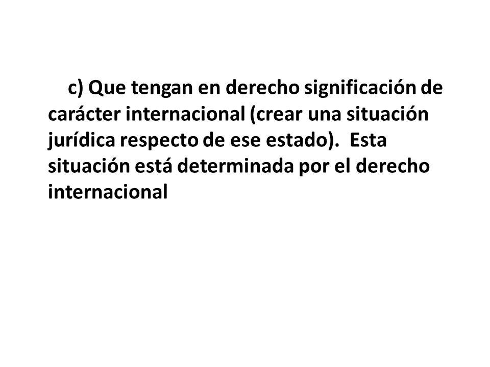 c) Que tengan en derecho significación de carácter internacional (crear una situación jurídica respecto de ese estado). Esta situación está determinad