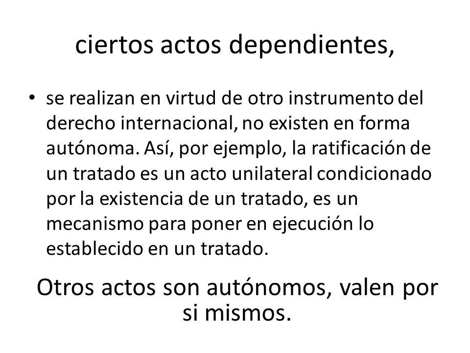 ciertos actos dependientes, se realizan en virtud de otro instrumento del derecho internacional, no existen en forma autónoma. Así, por ejemplo, la ra