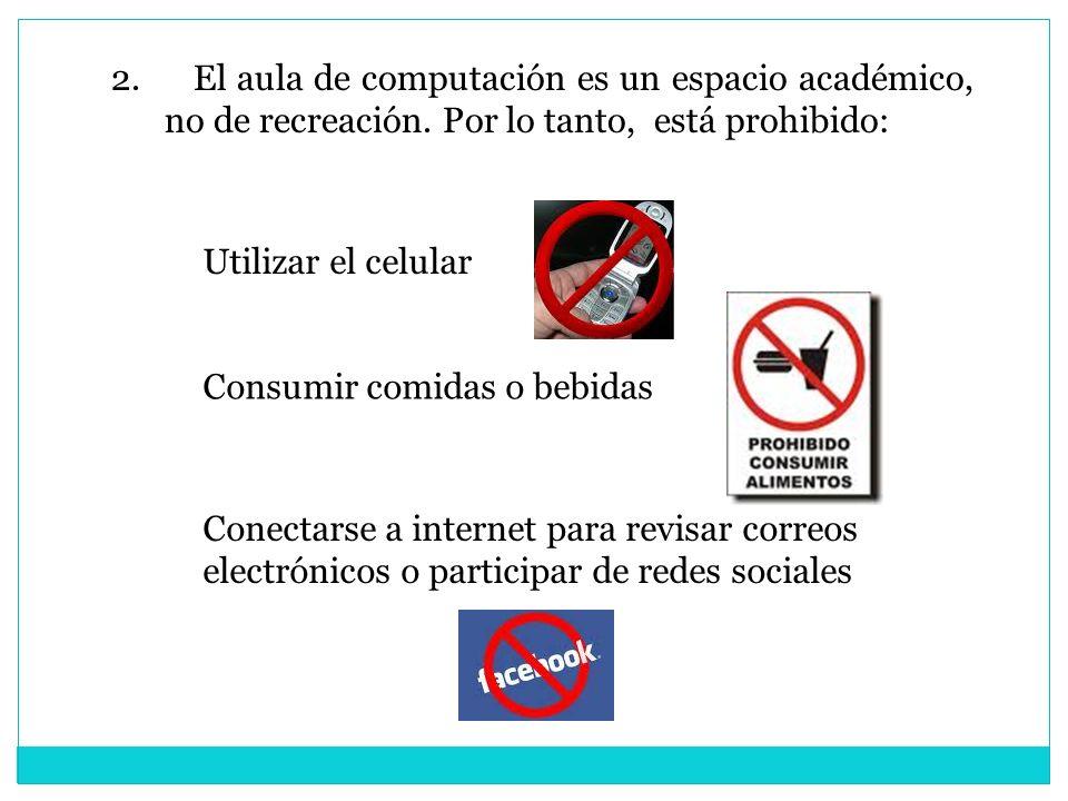 2. El aula de computación es un espacio académico, no de recreación. Por lo tanto, está prohibido: Utilizar el celular Consumir comidas o bebidas Cone