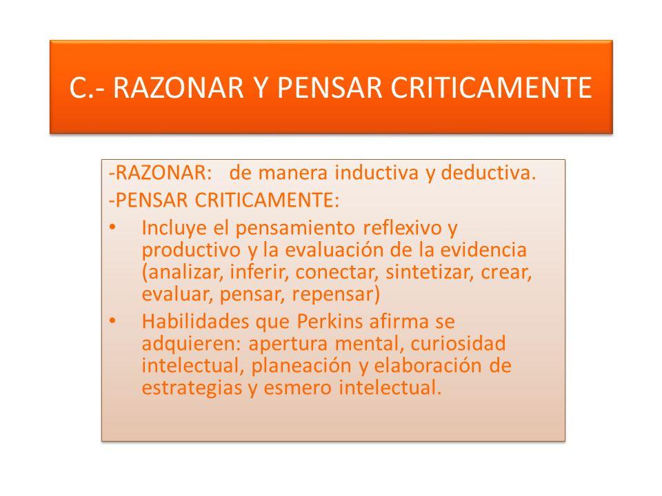 C.- RAZONAR Y PENSAR CRITICAMENTE -RAZONAR: de manera inductiva y deductiva.