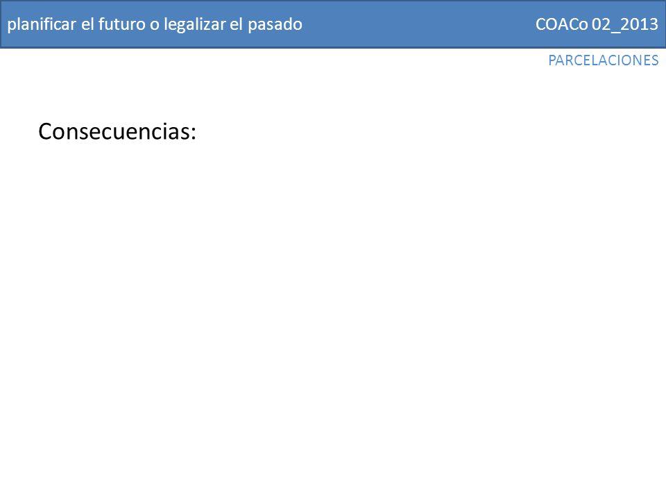 COACo 02_2013planificar el futuro o legalizar el pasado Consecuencias: PARCELACIONES