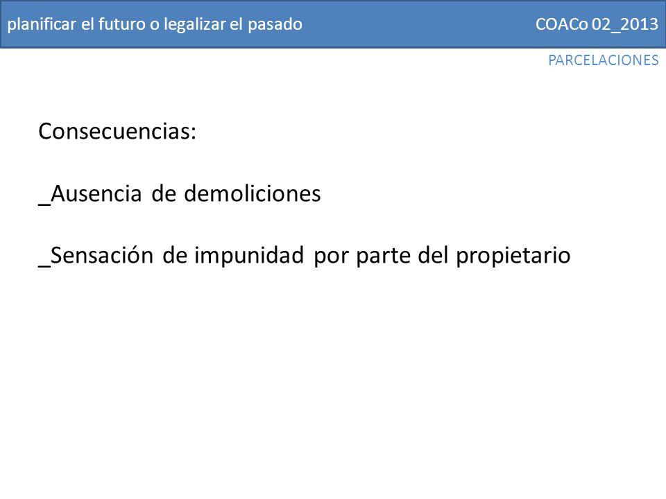 COACo 02_2013planificar el futuro o legalizar el pasado Consecuencias: _Ausencia de demoliciones _Sensación de impunidad por parte del propietario PARCELACIONES