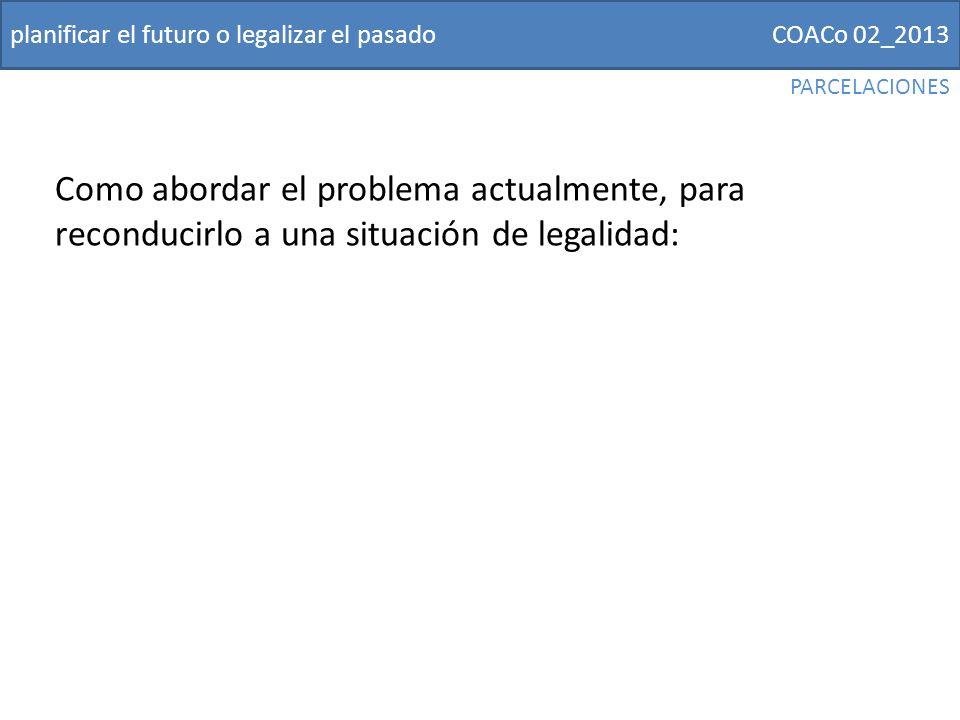 COACo 02_2013planificar el futuro o legalizar el pasado Como abordar el problema actualmente, para reconducirlo a una situación de legalidad: PARCELACIONES