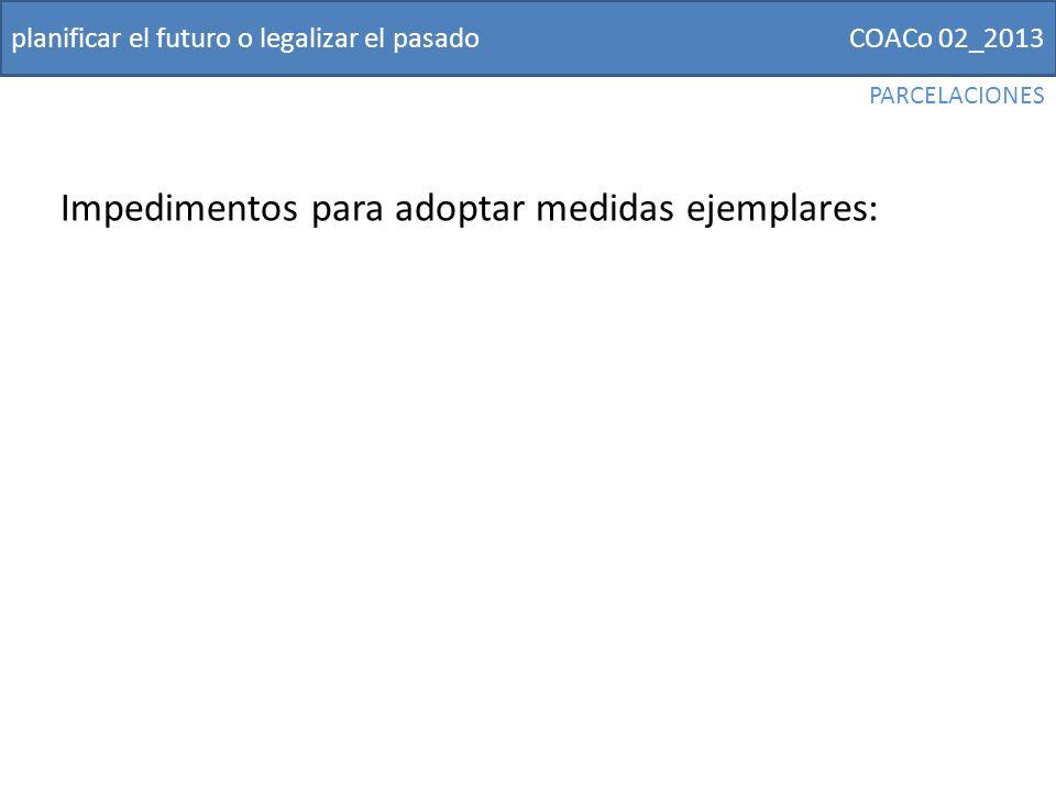 COACo 02_2013planificar el futuro o legalizar el pasado Impedimentos para adoptar medidas ejemplares: PARCELACIONES