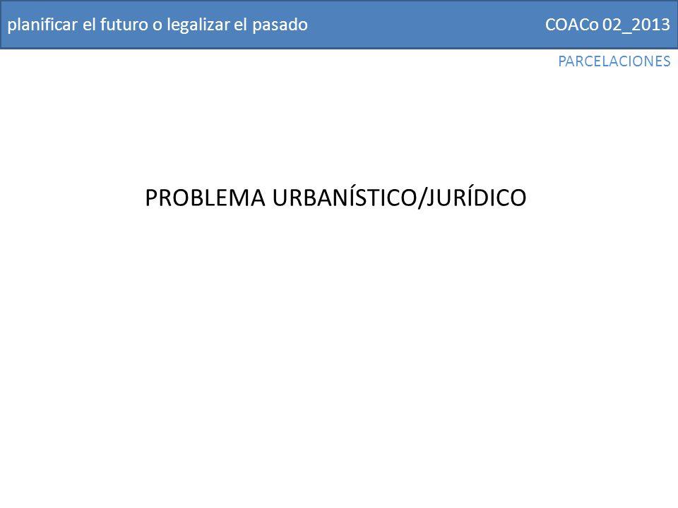 COACo 02_2013planificar el futuro o legalizar el pasado PROBLEMA URBANÍSTICO/JURÍDICO PARCELACIONES