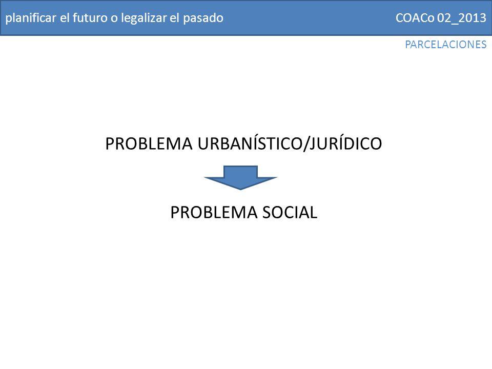 COACo 02_2013planificar el futuro o legalizar el pasado PROBLEMA URBANÍSTICO/JURÍDICO PROBLEMA SOCIAL PARCELACIONES