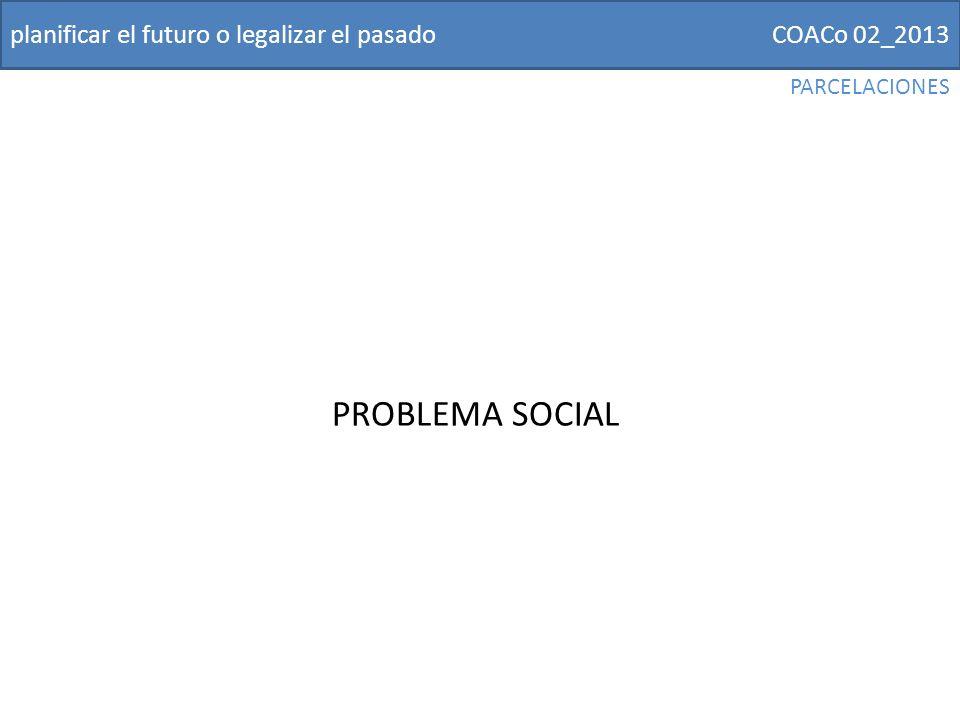 COACo 02_2013planificar el futuro o legalizar el pasado PROBLEMA SOCIAL PARCELACIONES