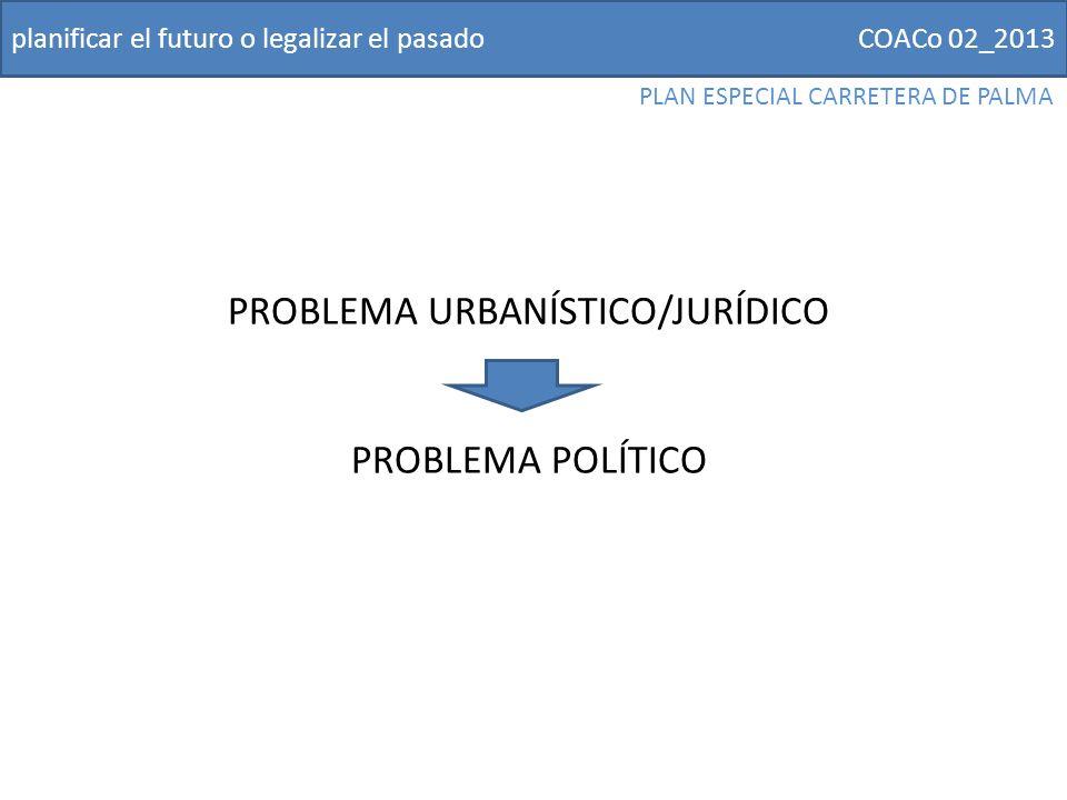 COACo 02_2013planificar el futuro o legalizar el pasado PLAN ESPECIAL CARRETERA DE PALMA PROBLEMA URBANÍSTICO/JURÍDICO PROBLEMA POLÍTICO