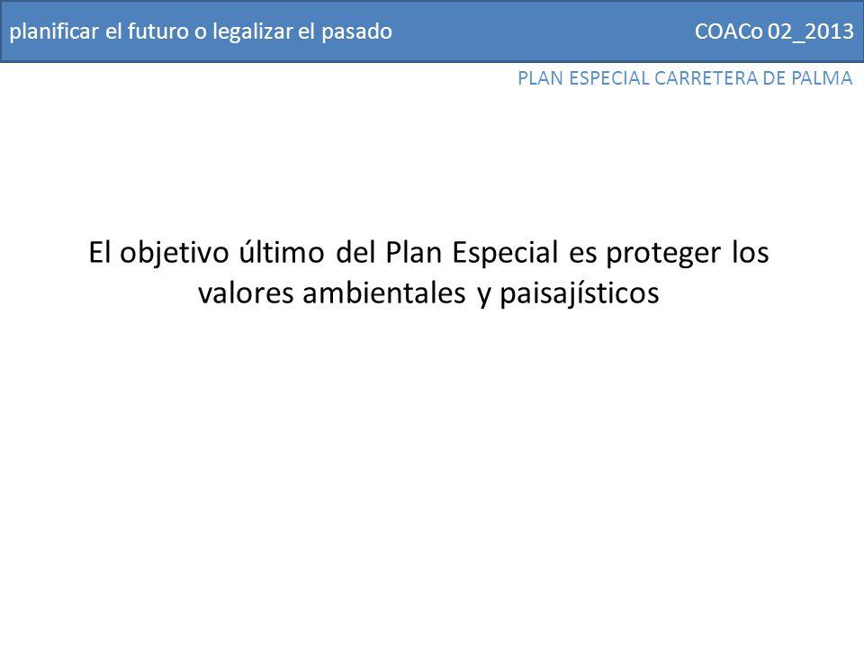 COACo 02_2013planificar el futuro o legalizar el pasado PLAN ESPECIAL CARRETERA DE PALMA El objetivo último del Plan Especial es proteger los valores ambientales y paisajísticos
