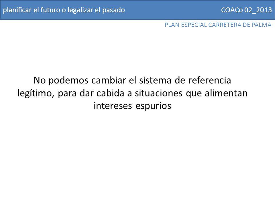 COACo 02_2013planificar el futuro o legalizar el pasado PLAN ESPECIAL CARRETERA DE PALMA No podemos cambiar el sistema de referencia legítimo, para dar cabida a situaciones que alimentan intereses espurios