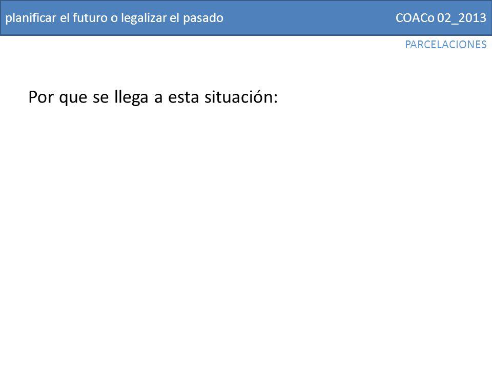 COACo 02_2013planificar el futuro o legalizar el pasado Por que se llega a esta situación: PARCELACIONES