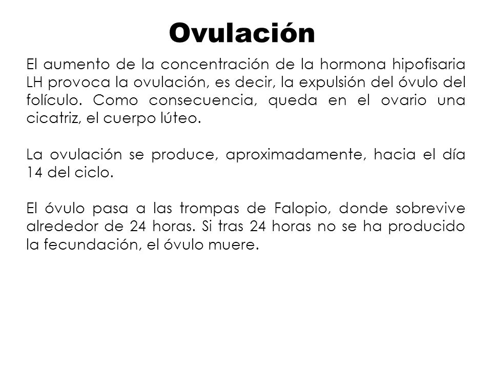 Ovulación El aumento de la concentración de la hormona hipofisaria LH provoca la ovulación, es decir, la expulsión del óvulo del folículo. Como consec