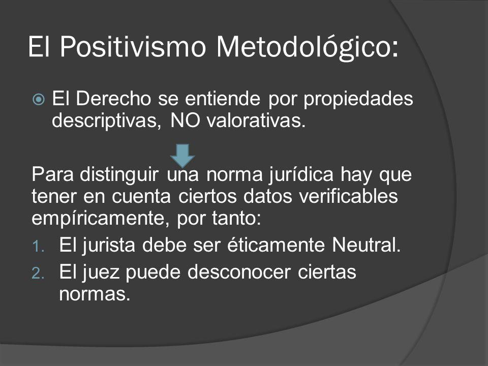 El Positivismo Metodológico: El Derecho se entiende por propiedades descriptivas, NO valorativas. Para distinguir una norma jurídica hay que tener en