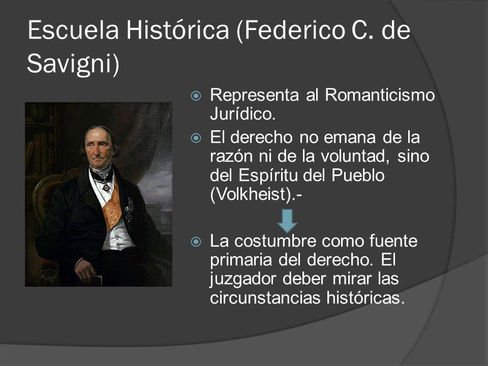 Escuela Histórica (Federico C. de Savigni) Representa al Romanticismo Jurídico. El derecho no emana de la razón ni de la voluntad, sino del Espíritu d