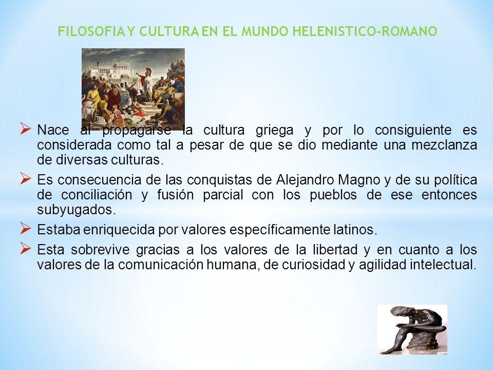 FILOSOFIA Y CULTURA EN EL MUNDO HELENISTICO-ROMANO Nace al propagarse la cultura griega y por lo consiguiente es considerada como tal a pesar de que s