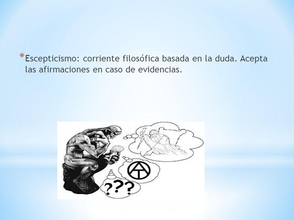 * Escepticismo: corriente filosófica basada en la duda. Acepta las afirmaciones en caso de evidencias.
