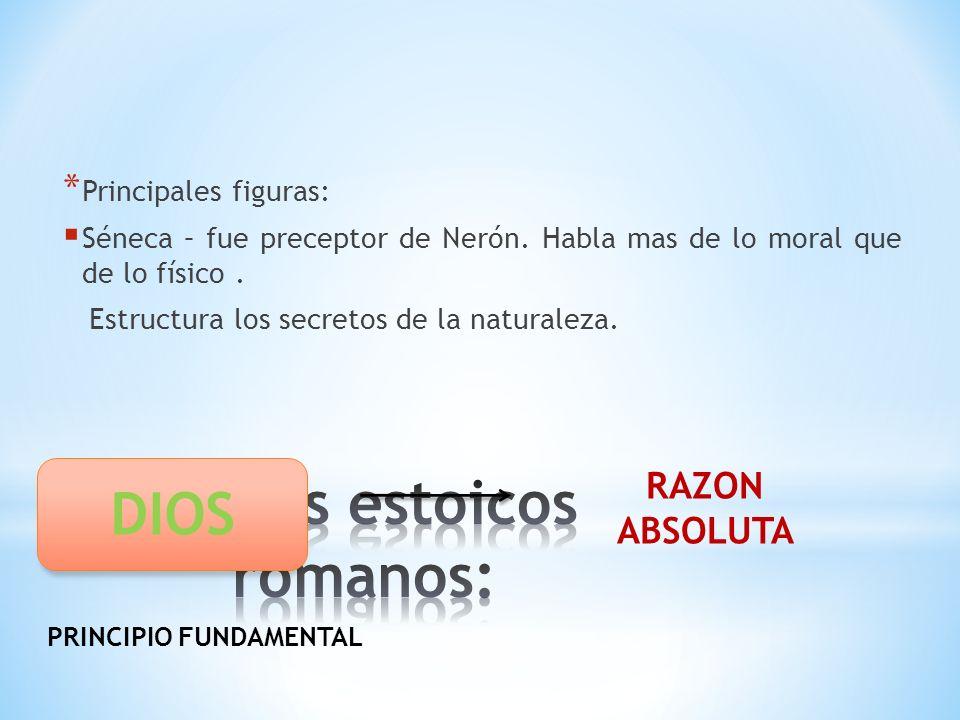 * Principales figuras: Séneca – fue preceptor de Nerón. Habla mas de lo moral que de lo físico. Estructura los secretos de la naturaleza. DIOS RAZON A