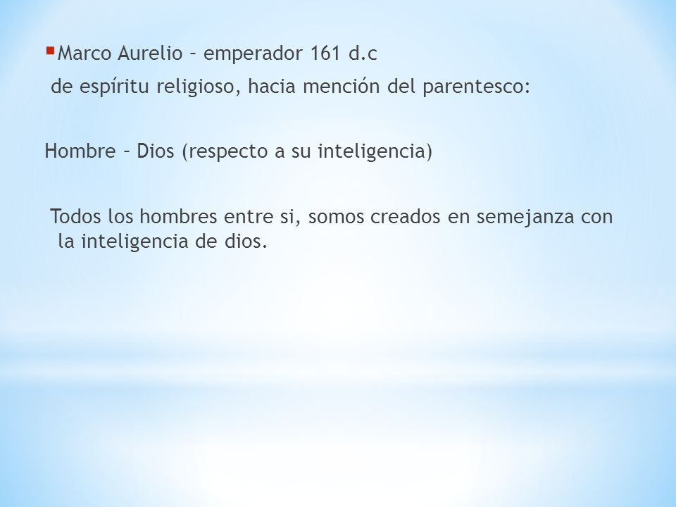 Marco Aurelio – emperador 161 d.c de espíritu religioso, hacia mención del parentesco: Hombre – Dios (respecto a su inteligencia) Todos los hombres en