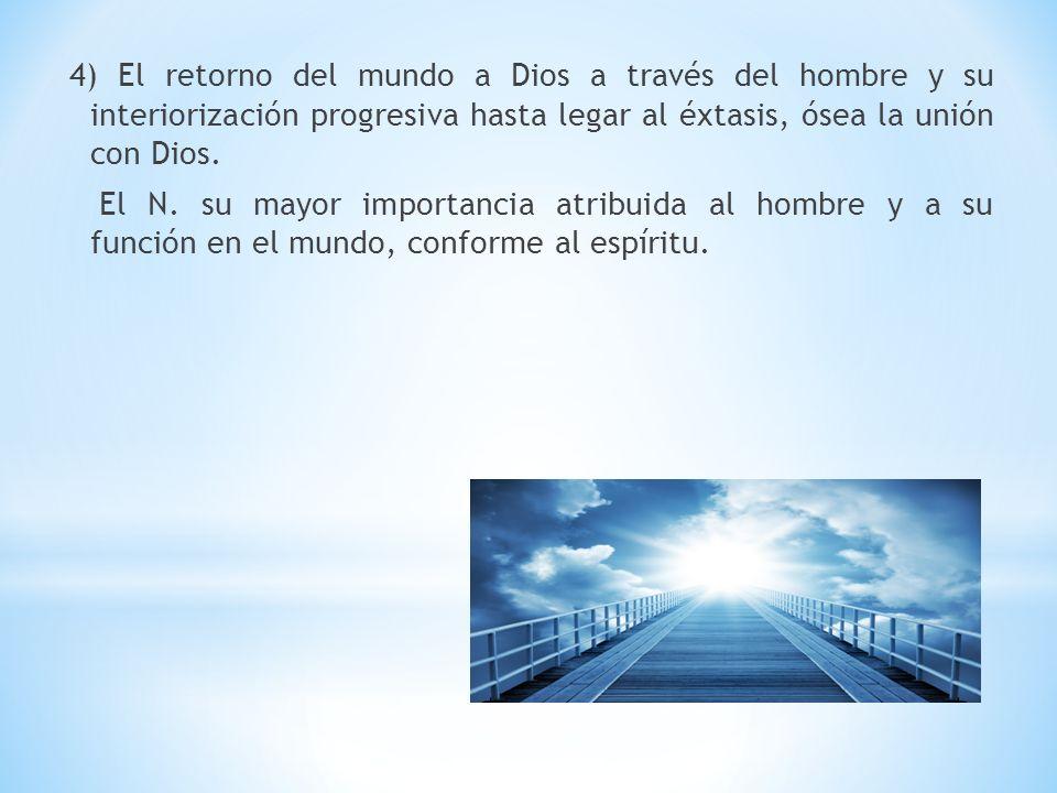 4) El retorno del mundo a Dios a través del hombre y su interiorización progresiva hasta legar al éxtasis, ósea la unión con Dios. El N. su mayor impo