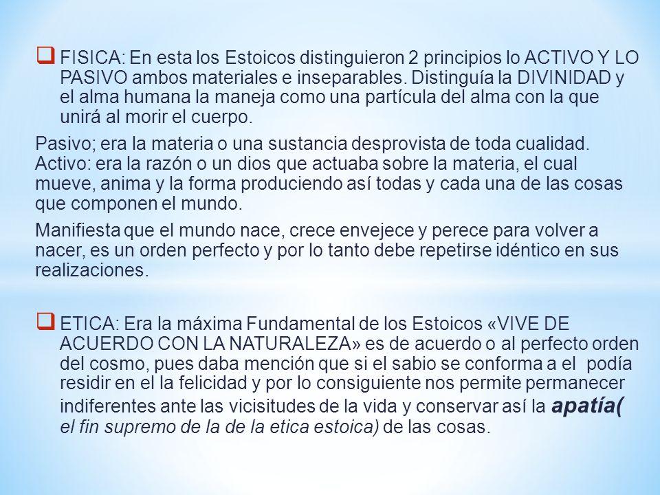 FISICA: En esta los Estoicos distinguieron 2 principios lo ACTIVO Y LO PASIVO ambos materiales e inseparables. Distinguía la DIVINIDAD y el alma human