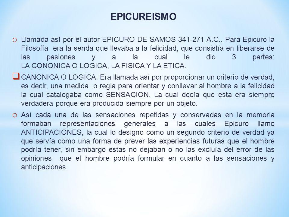 EPICUREISMO o Llamada así por el autor EPICURO DE SAMOS 341-271 A.C.. Para Epicuro la Filosofía era la senda que llevaba a la felicidad, que consistía