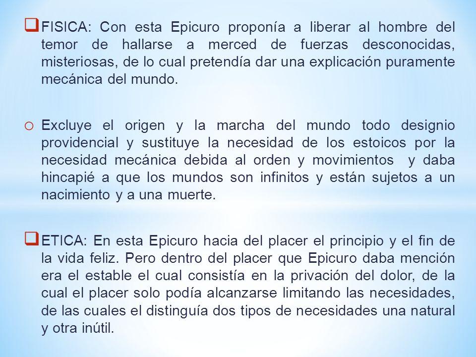 FISICA: Con esta Epicuro proponía a liberar al hombre del temor de hallarse a merced de fuerzas desconocidas, misteriosas, de lo cual pretendía dar un