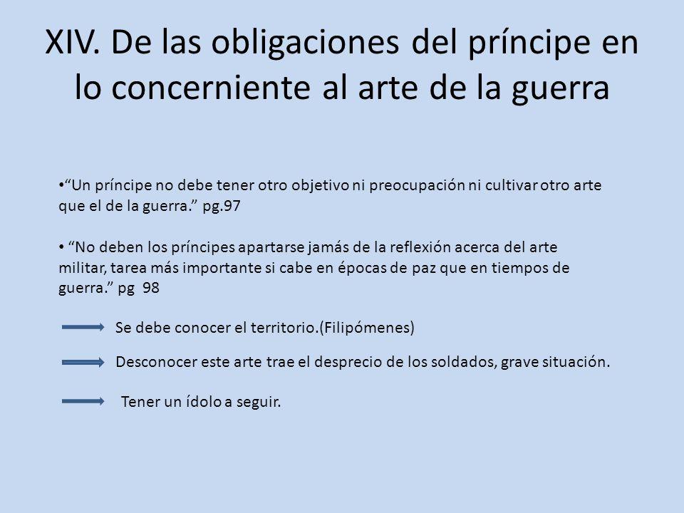 XIV. De las obligaciones del príncipe en lo concerniente al arte de la guerra Un príncipe no debe tener otro objetivo ni preocupación ni cultivar otro