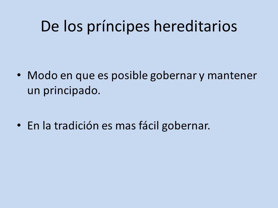 De los príncipes hereditarios Modo en que es posible gobernar y mantener un principado. En la tradición es mas fácil gobernar.