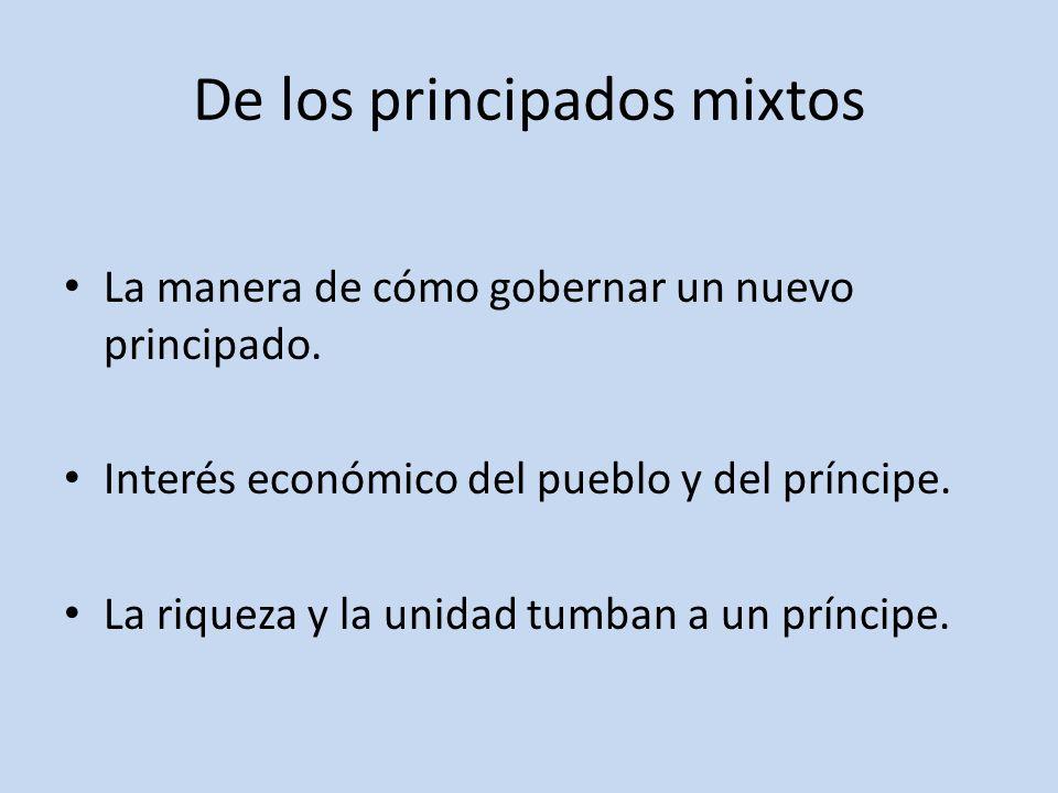 De los principados mixtos La manera de cómo gobernar un nuevo principado. Interés económico del pueblo y del príncipe. La riqueza y la unidad tumban a