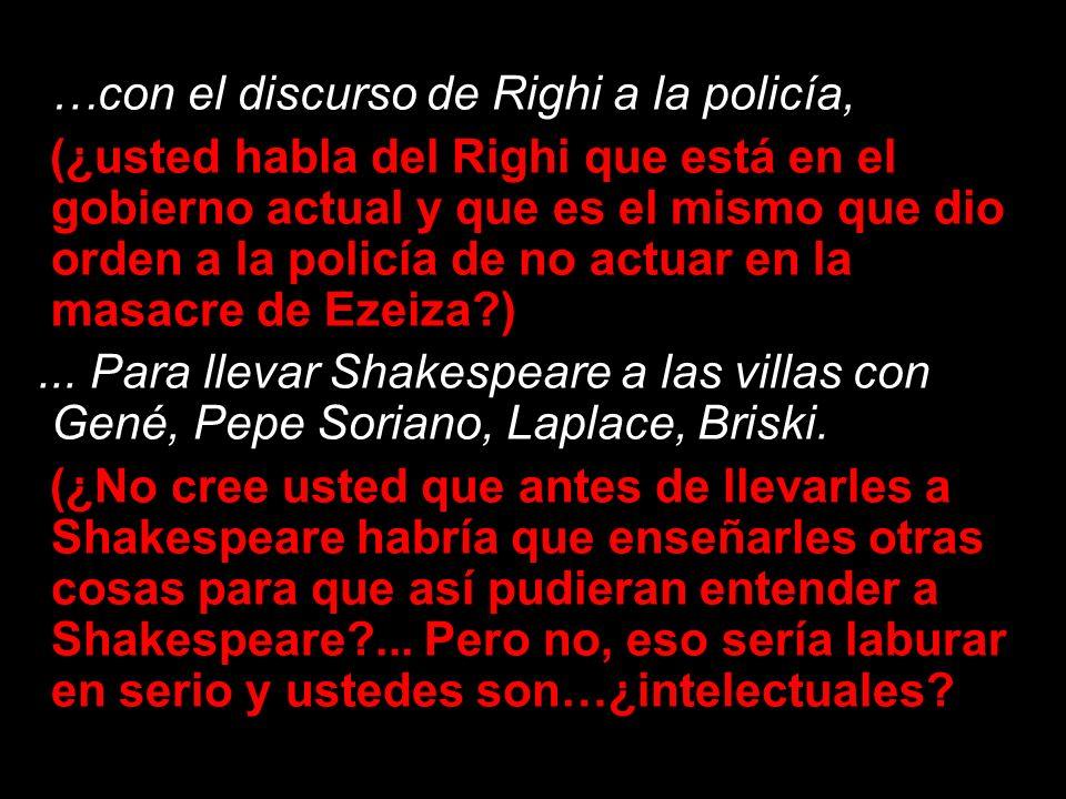 …con el discurso de Righi a la policía, (¿usted habla del Righi que está en el gobierno actual y que es el mismo que dio orden a la policía de no actu