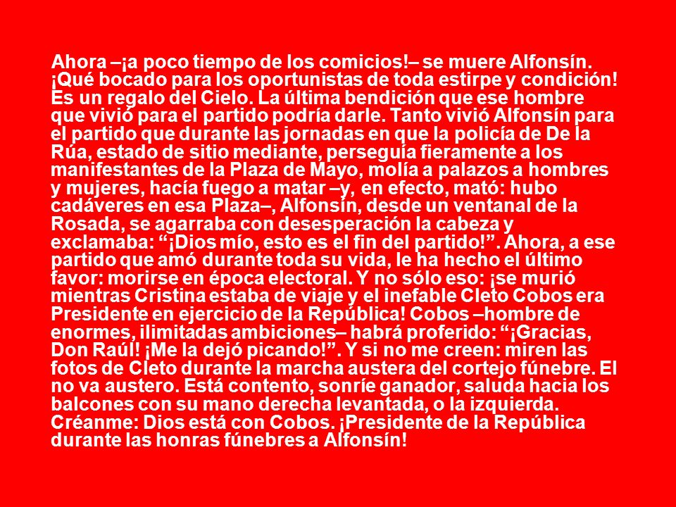 Ahora –¡a poco tiempo de los comicios!– se muere Alfonsín. ¡Qué bocado para los oportunistas de toda estirpe y condición! Es un regalo del Cielo. La ú