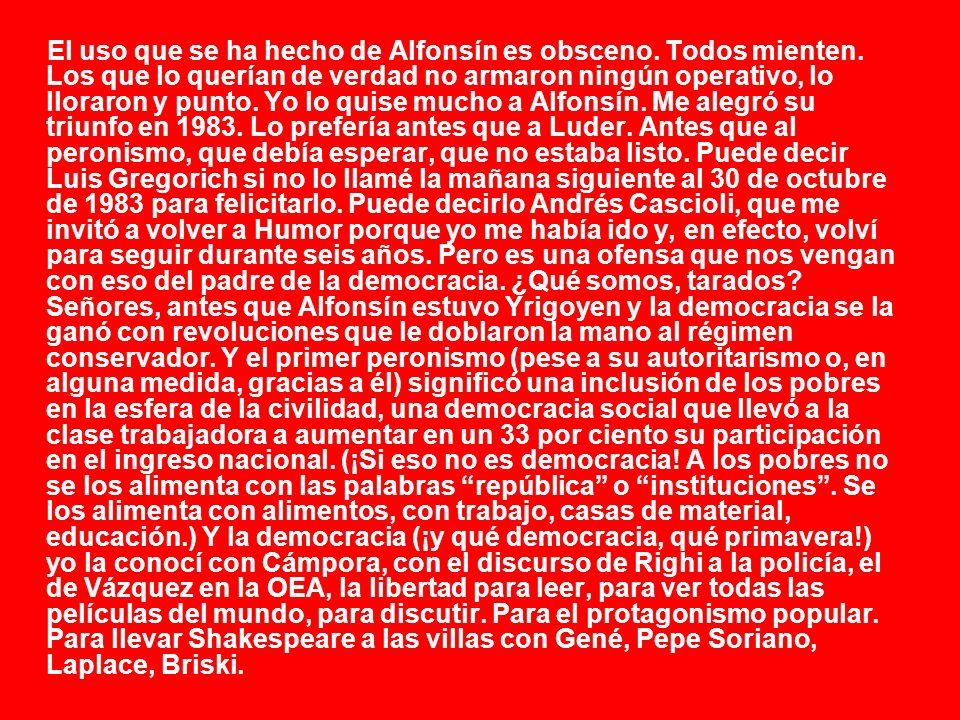El uso que se ha hecho de Alfonsín es obsceno. Todos mienten. Los que lo querían de verdad no armaron ningún operativo, lo lloraron y punto. Yo lo qui