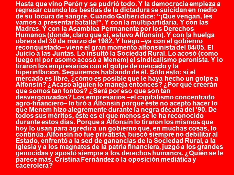 Hasta que vino Perón y se pudrió todo. Y la democracia empieza a regresar cuando las bestias de la dictadura se suicidan en medio de su locura de sang