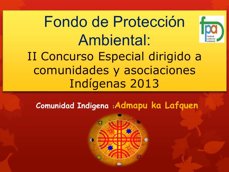 Fondo de Protección Ambiental: II Concurso Especial dirigido a comunidades y asociaciones Indígenas 2013 Comunidad Indigena : Admapu ka Lafquen.