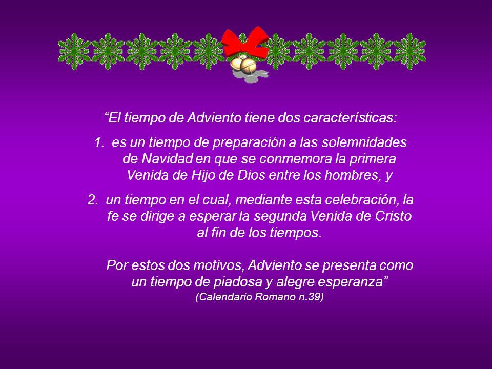 El tiempo de Adviento tiene dos características: 1.es un tiempo de preparación a las solemnidades de Navidad en que se conmemora la primera Venida de Hijo de Dios entre los hombres, y 2.un tiempo en el cual, mediante esta celebración, la fe se dirige a esperar la segunda Venida de Cristo al fin de los tiempos.