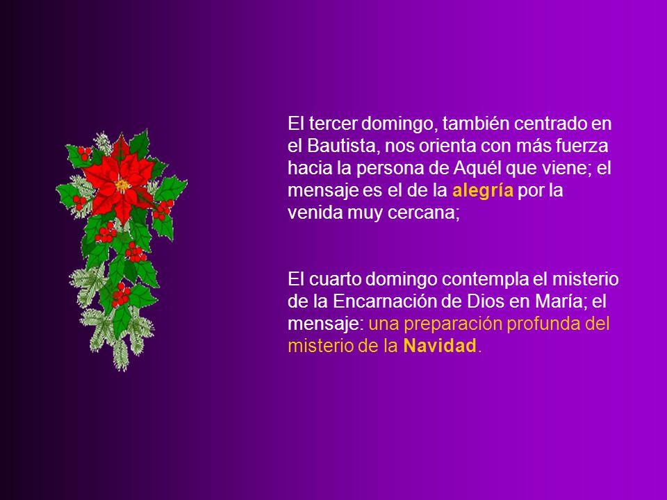 El tercer domingo, también centrado en el Bautista, nos orienta con más fuerza hacia la persona de Aquél que viene; el mensaje es el de la alegría por la venida muy cercana; El cuarto domingo contempla el misterio de la Encarnación de Dios en María; el mensaje: una preparación profunda del misterio de la Navidad.