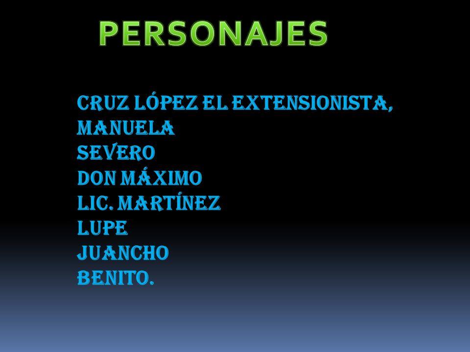 Cruz López el extensionista, Manuela Severo Don Máximo Lic. Martínez Lupe Juancho Benito.
