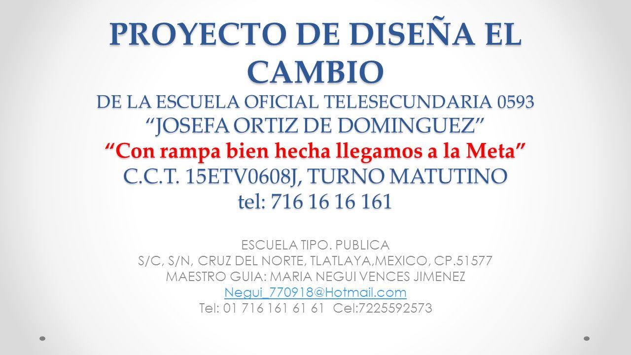 PROYECTO DE DISEÑA EL CAMBIO DE LA ESCUELA OFICIAL TELESECUNDARIA 0593 JOSEFA ORTIZ DE DOMINGUEZ Con rampa bien hecha llegamos a la Meta C.C.T. 15ETV0
