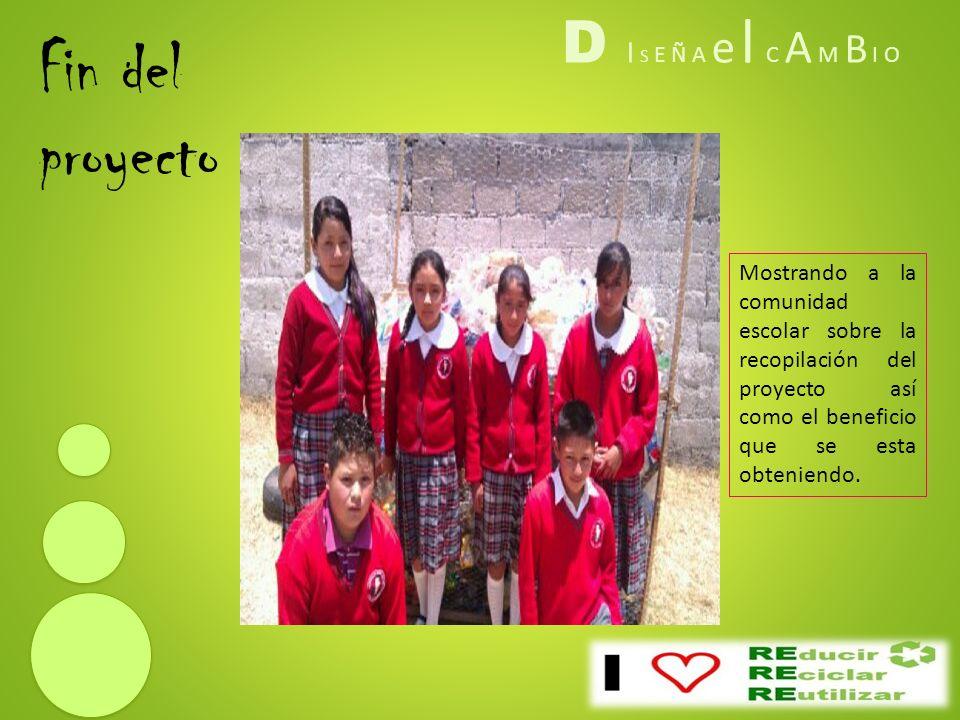D I S E Ñ A e l C A M B I O Fin del proyecto Mostrando a la comunidad escolar sobre la recopilación del proyecto así como el beneficio que se esta obt