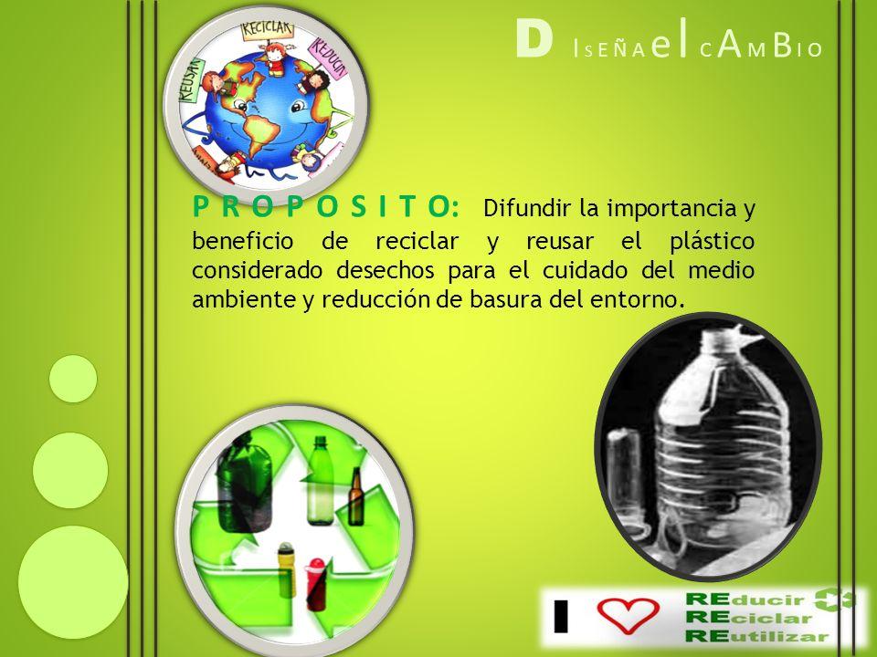 D I S E Ñ A e l C A M B I O P R O P O S I T O: Difundir la importancia y beneficio de reciclar y reusar el plástico considerado desechos para el cuida
