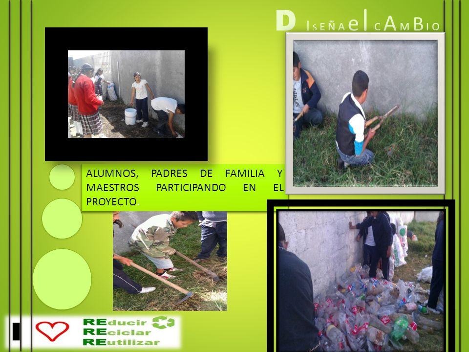 D I S E Ñ A e l C A M B I O ALUMNOS, PADRES DE FAMILIA Y MAESTROS PARTICIPANDO EN EL PROYECTO.