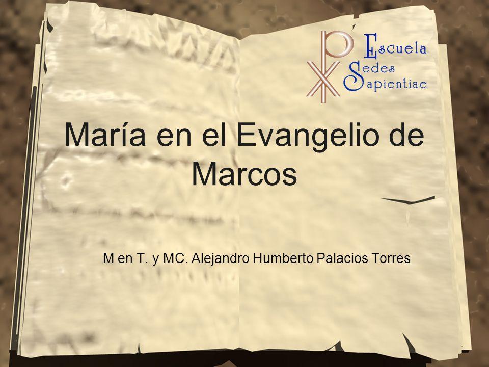 María en el Evangelio de Marcos M en T. y MC. Alejandro Humberto Palacios Torres