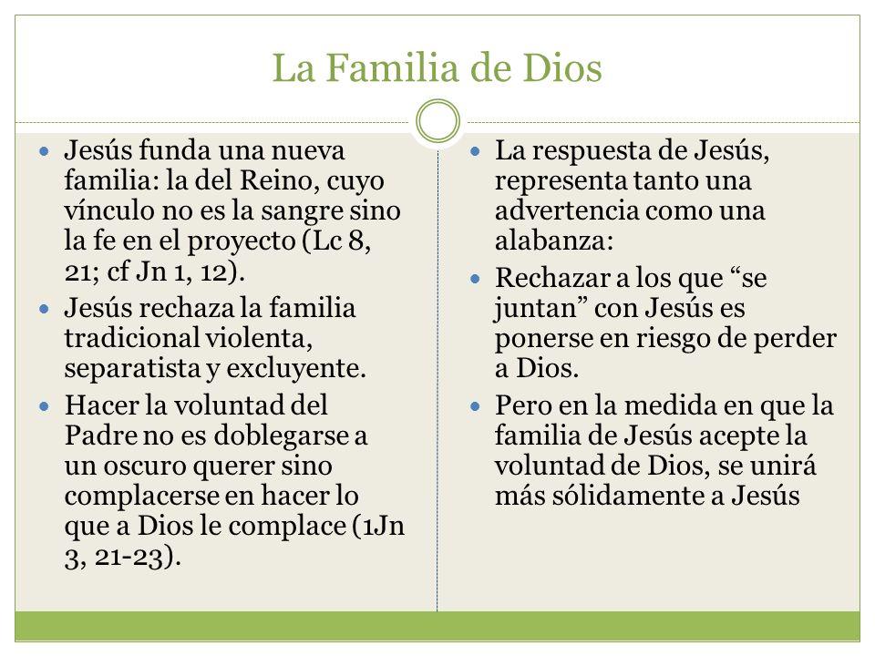 La Familia de Dios Jesús funda una nueva familia: la del Reino, cuyo vínculo no es la sangre sino la fe en el proyecto (Lc 8, 21; cf Jn 1, 12). Jesús