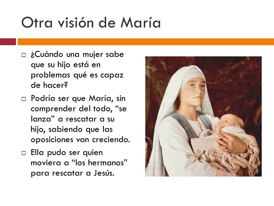 Otra visión de María ¿Cuándo una mujer sabe que su hijo está en problemas qué es capaz de hacer? Podría ser que María, sin comprender del todo, se lan