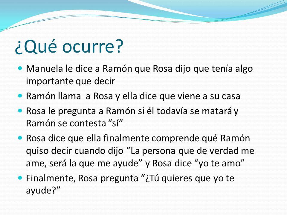 ¿Qué ocurre? Manuela le dice a Ramón que Rosa dijo que tenía algo importante que decir Ramón llama a Rosa y ella dice que viene a su casa Rosa le preg