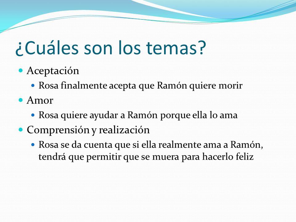 ¿Cuáles son los temas? Aceptación Rosa finalmente acepta que Ramón quiere morir Amor Rosa quiere ayudar a Ramón porque ella lo ama Comprensión y reali