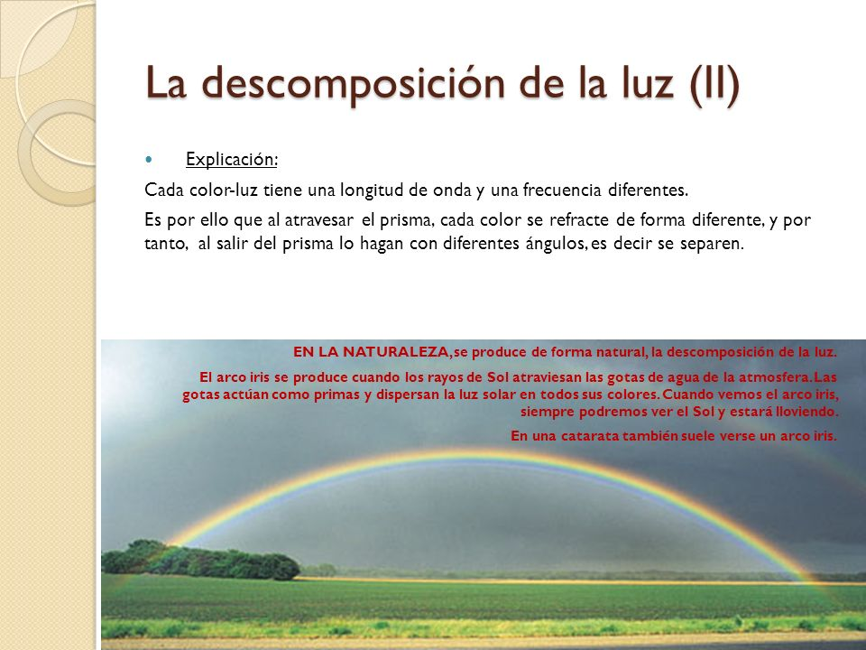 La descomposición de la luz Hecho probado: (*) esta experiencia la comprobó Isaac Newton. De la misma manera si hacemos pasar esos rayos de colores po